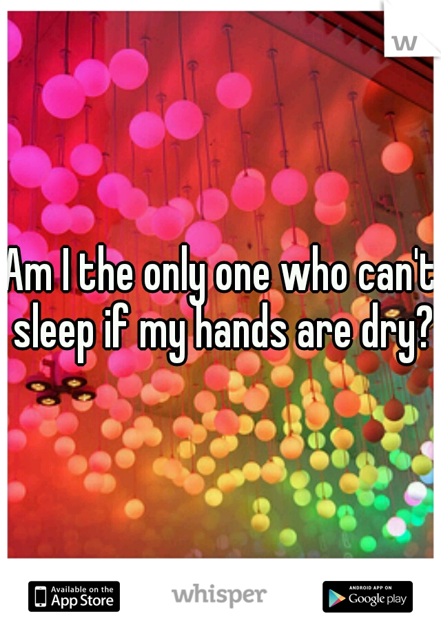 Am I the only one who can't sleep if my hands are dry?