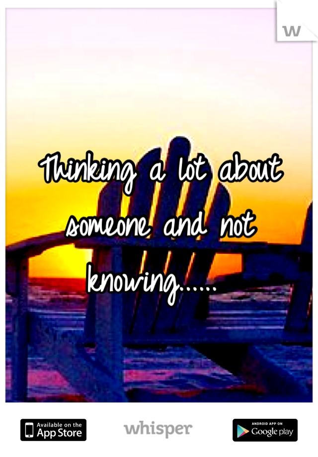 Thinking a lot about someone and not knowing......