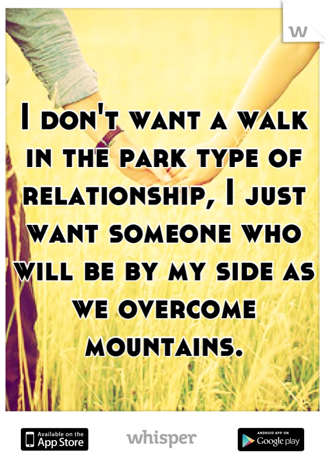I don't want a walk in the park type of relationship, I just want someone who will be by my side as we overcome mountains.