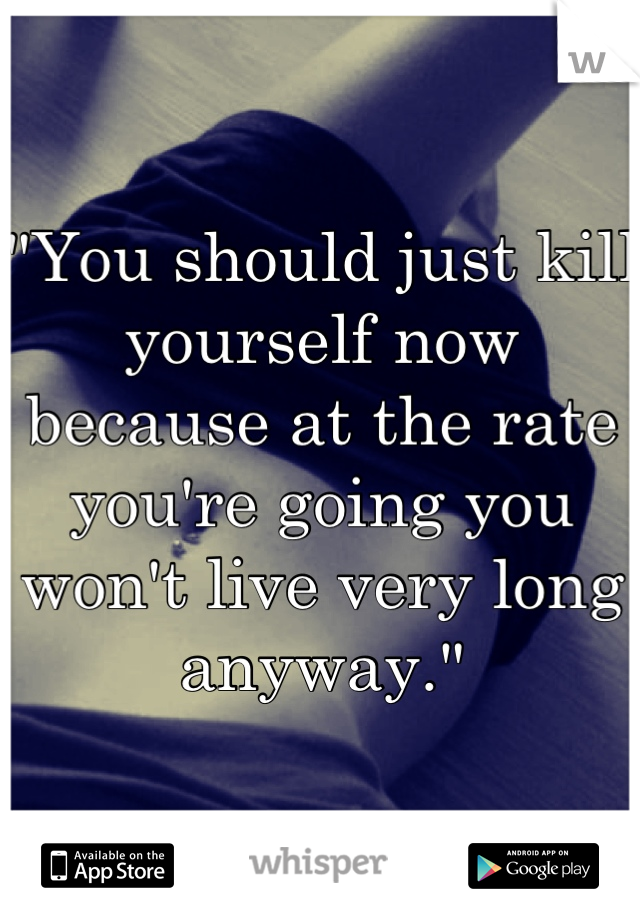 """""""You should just kill yourself now because at the rate you're going you won't live very long anyway."""""""
