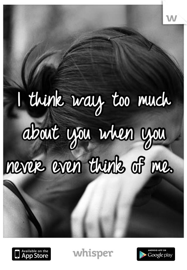 I think way too much about you when you never even think of me.