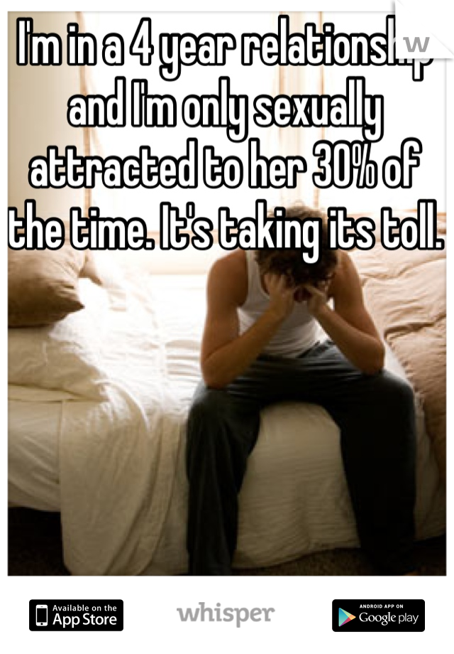 I'm in a 4 year relationship and I'm only sexually attracted to her 30% of the time. It's taking its toll.