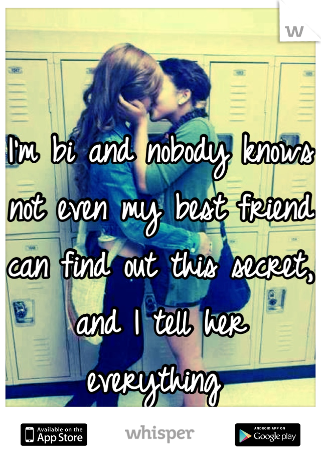 I'm bi and nobody knows not even my best friend can find out this secret, and I tell her everything
