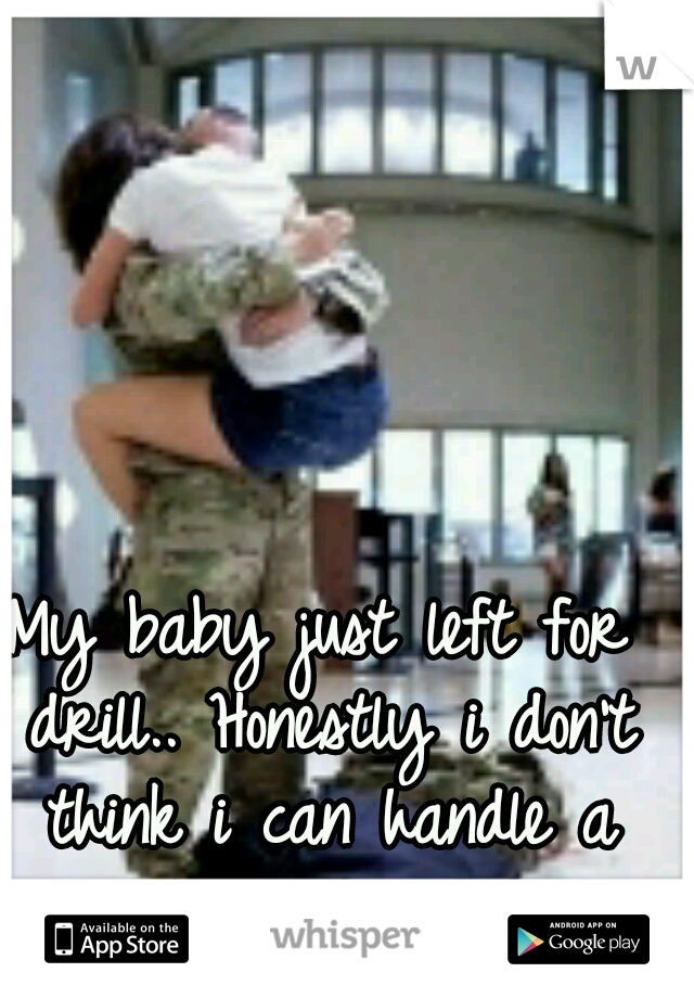 My baby just left for drill.. Honestly i don't think i can handle a month with out him