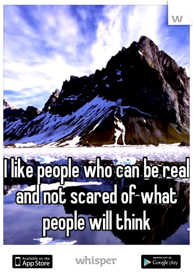 I like people who can be real and not scared of what people will think