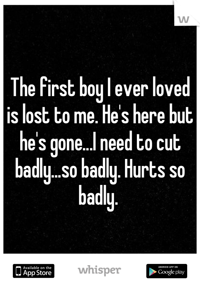 The first boy I ever loved is lost to me. He's here but he's gone...I need to cut badly...so badly. Hurts so badly.