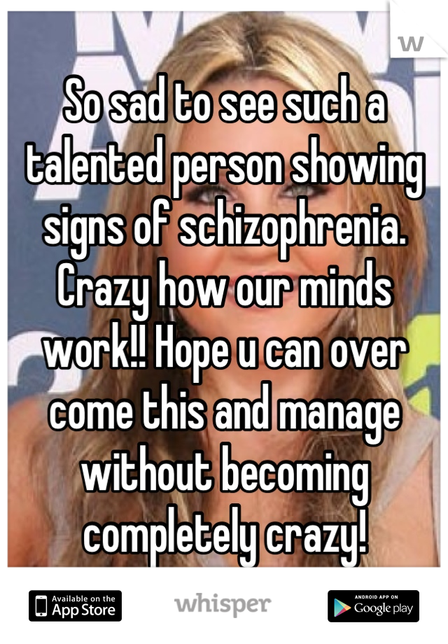 So sad to see such a talented person showing signs of schizophrenia. Crazy how our minds work!! Hope u can over come this and manage without becoming completely crazy!