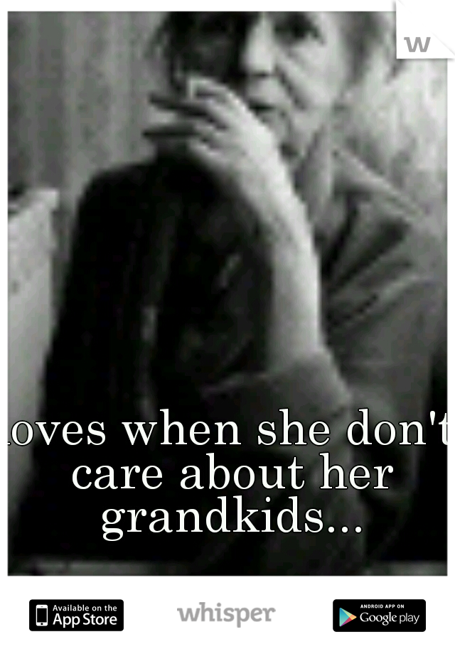 loves when she don't care about her grandkids...