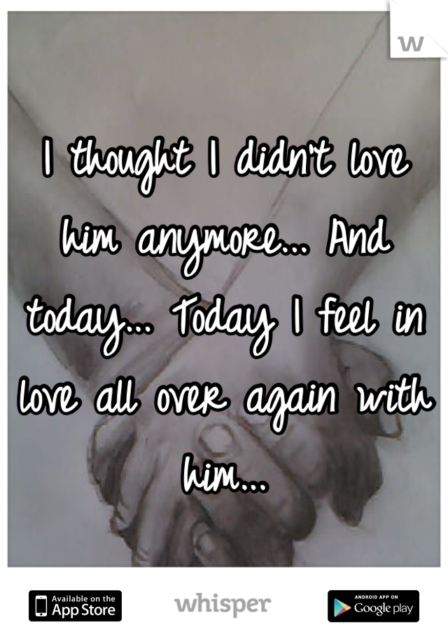 I thought I didn't love him anymore... And today... Today I feel in love all over again with him...