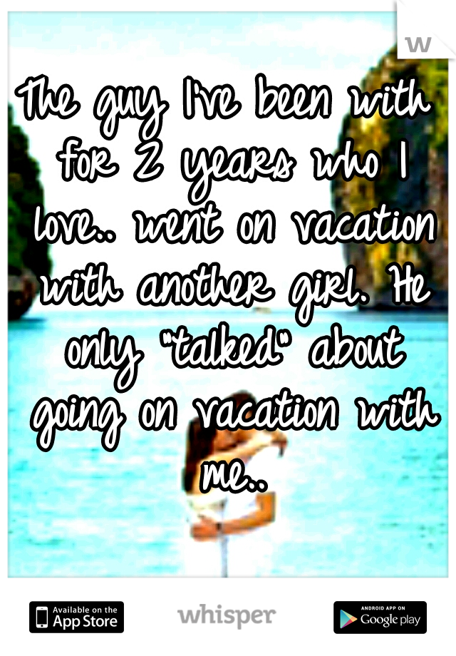 "The guy I've been with for 2 years who I love.. went on vacation with another girl. He only ""talked"" about going on vacation with me.."