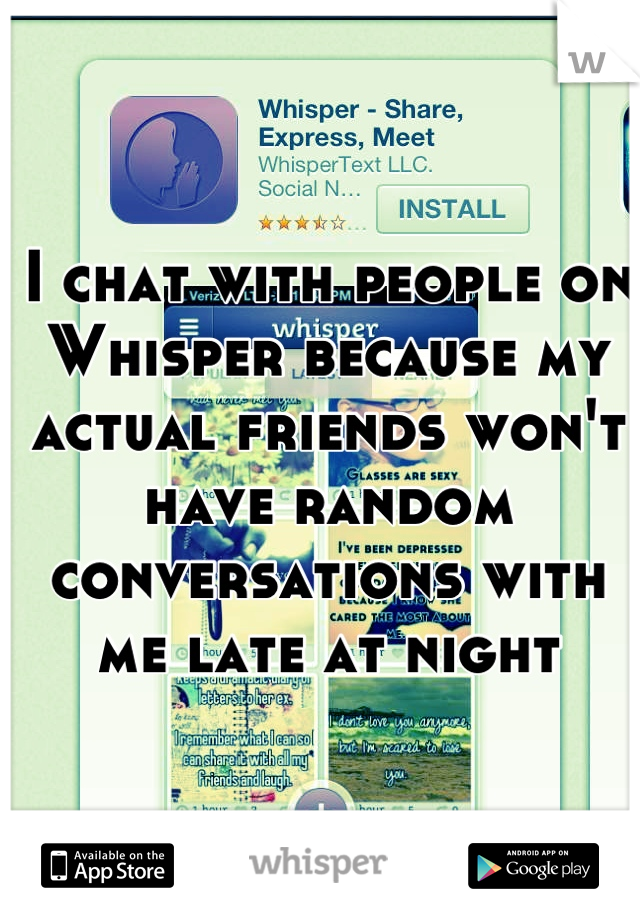 I chat with people on Whisper because my actual friends won't have random conversations with me late at night