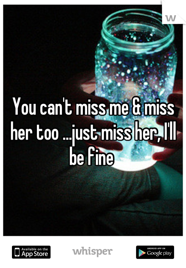 You can't miss me & miss her too ...just miss her, I'll be fine