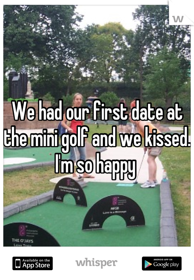 We had our first date at the mini golf and we kissed. I'm so happy