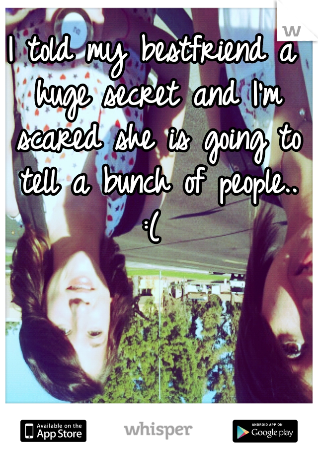 I told my bestfriend a huge secret and I'm scared she is going to tell a bunch of people.. :(