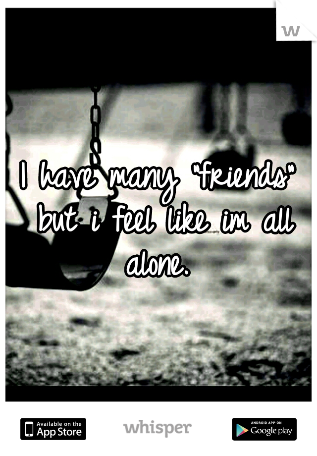 """I have many """"friends"""" but i feel like im all alone."""
