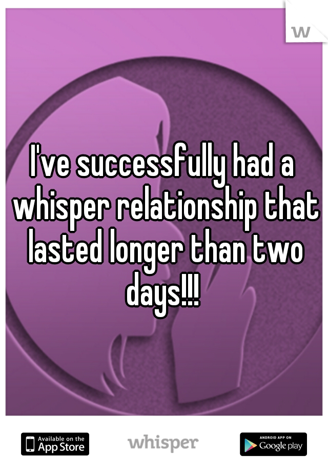 I've successfully had a whisper relationship that lasted longer than two days!!!