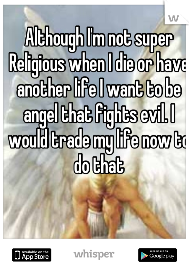 Although I'm not super Religious when I die or have another life I want to be angel that fights evil. I would trade my life now to do that
