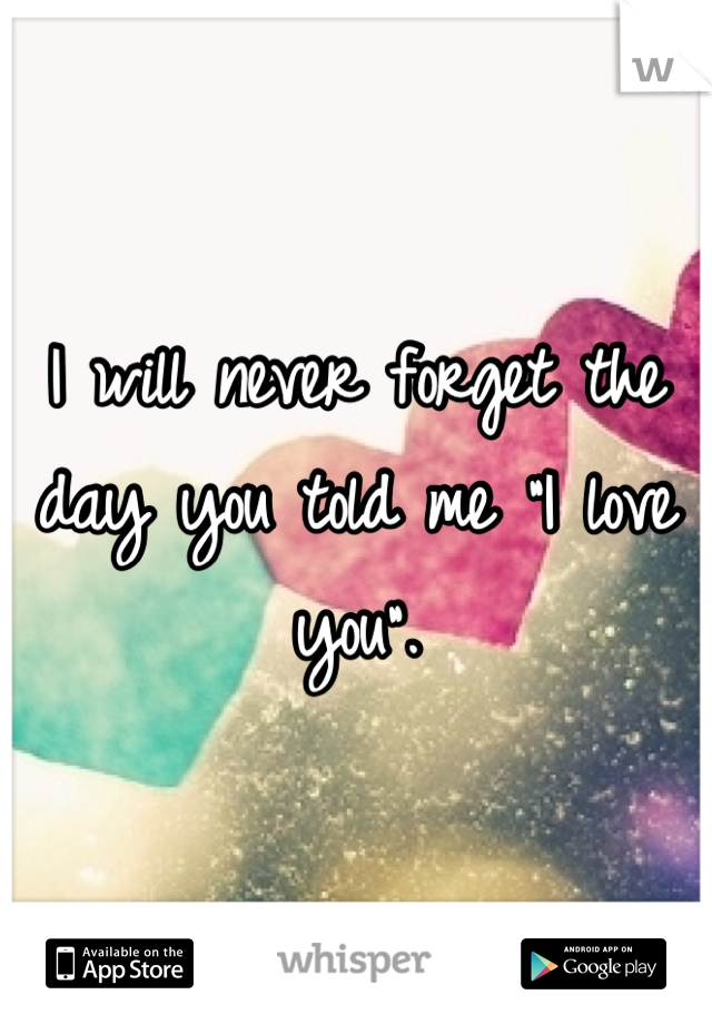 """I will never forget the day you told me """"I love you""""."""