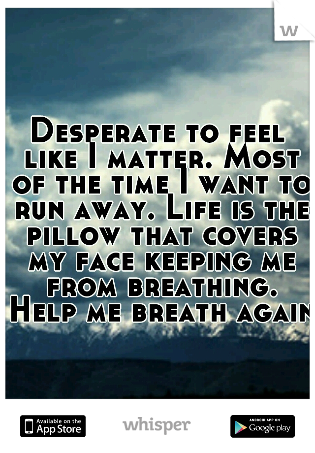 Desperate to feel like I matter. Most of the time I want to run away. Life is the pillow that covers my face keeping me from breathing. Help me breath again.