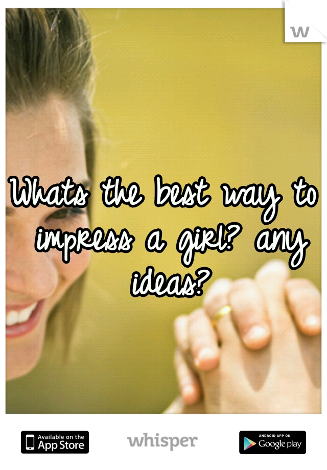 Whats the best way to impress a girl? any ideas?
