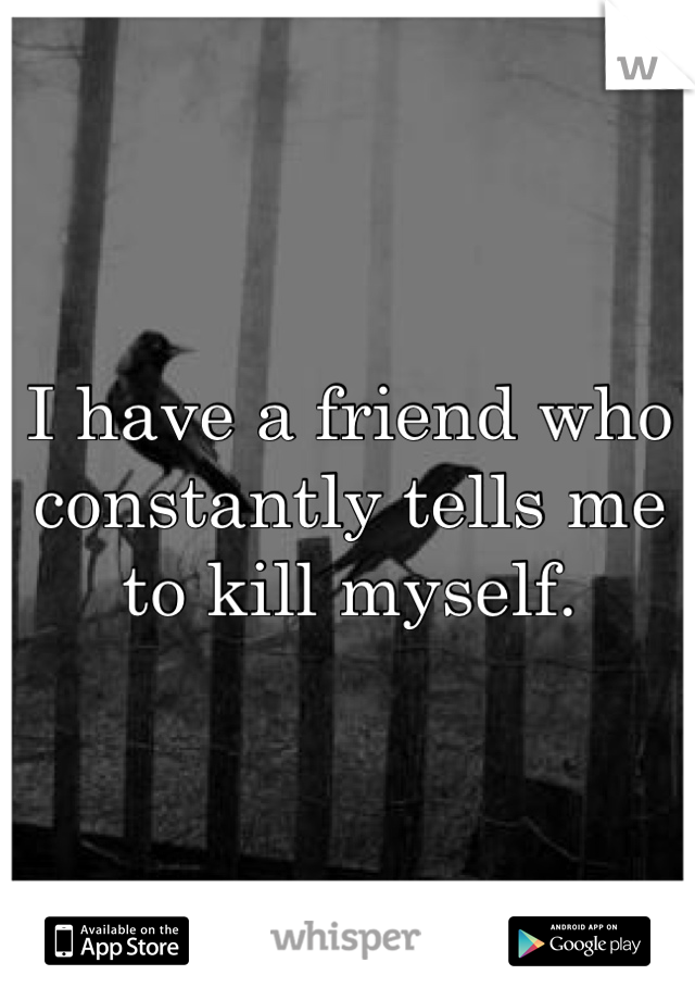 I have a friend who constantly tells me to kill myself.