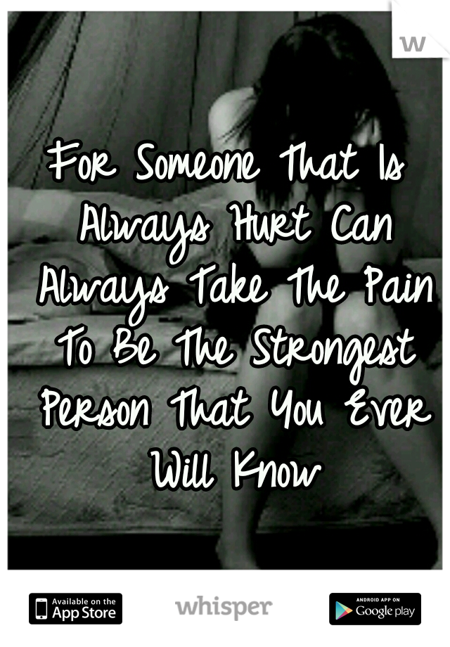 For Someone That Is Always Hurt Can Always Take The Pain To Be The Strongest Person That You Ever Will Know