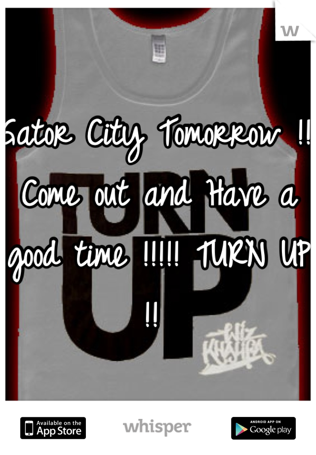 Gator City Tomorrow !!! Come out and Have a good time !!!!! TURN UP !!