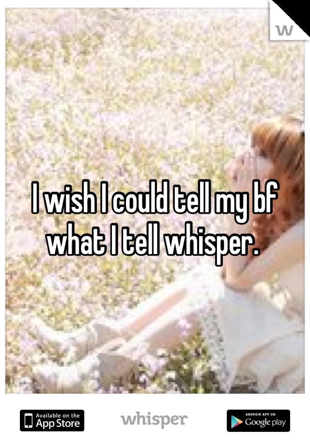 I wish I could tell my bf what I tell whisper.