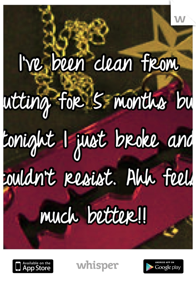 I've been clean from cutting for 5 months but tonight I just broke and couldn't resist. Ahh feels much better!!