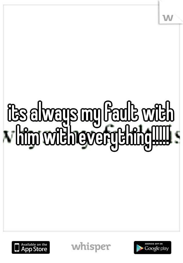 its always my fault with him with everything!!!!!