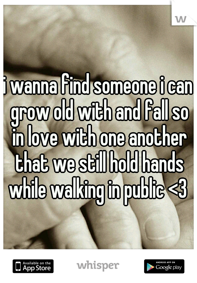 i wanna find someone i can grow old with and fall so in love with one another that we still hold hands while walking in public <3