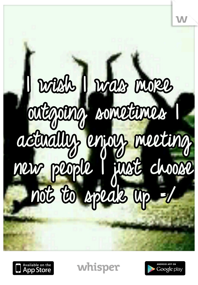 I wish I was more outgoing sometimes I actually enjoy meeting new people I just choose not to speak up =/