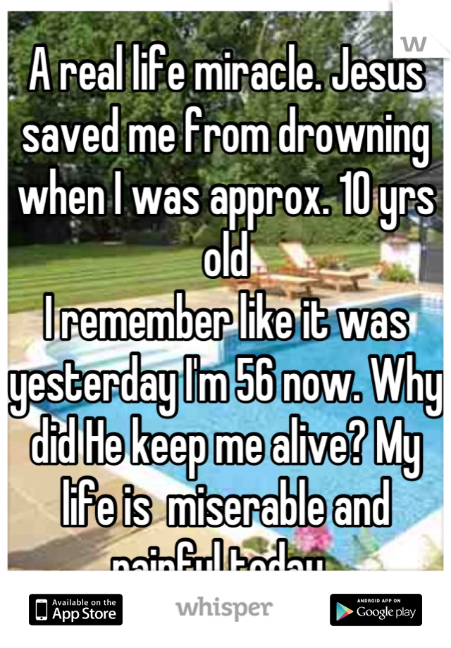 A real life miracle. Jesus saved me from drowning when I was approx. 10 yrs old I remember like it was yesterday I'm 56 now. Why did He keep me alive? My life is  miserable and  painful today.
