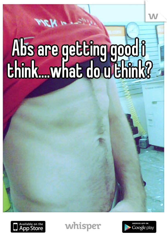 Abs are getting good i think....what do u think?