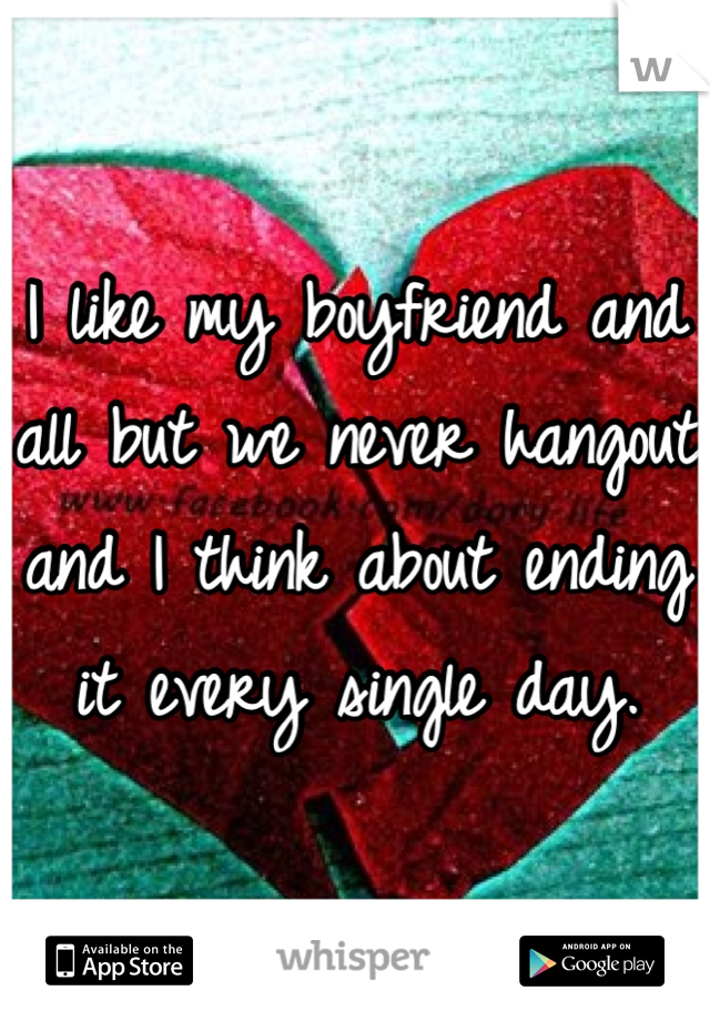 I like my boyfriend and all but we never hangout and I think about ending it every single day.