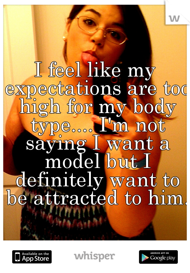 I feel like my expectations are too high for my body type.... I'm not saying I want a model but I definitely want to be attracted to him.