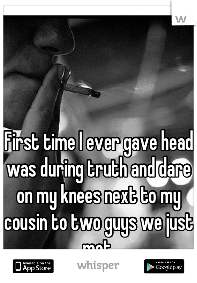First time I ever gave head was during truth and dare on my knees next to my cousin to two guys we just met.