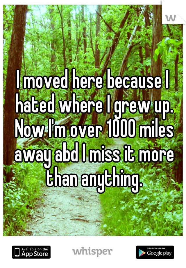 I moved here because I hated where I grew up. Now I'm over 1000 miles away abd I miss it more than anything.