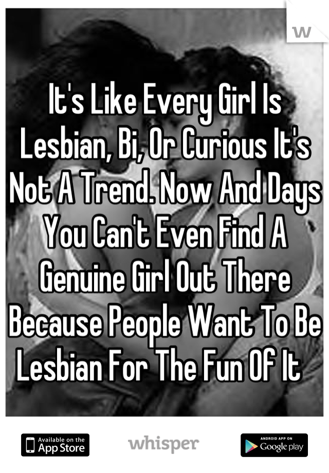 It's Like Every Girl Is Lesbian, Bi, Or Curious It's Not A Trend. Now And Days You Can't Even Find A Genuine Girl Out There Because People Want To Be Lesbian For The Fun Of It