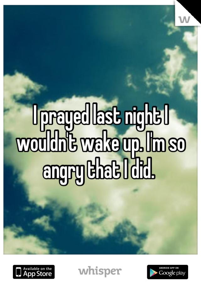 I prayed last night I wouldn't wake up. I'm so angry that I did.