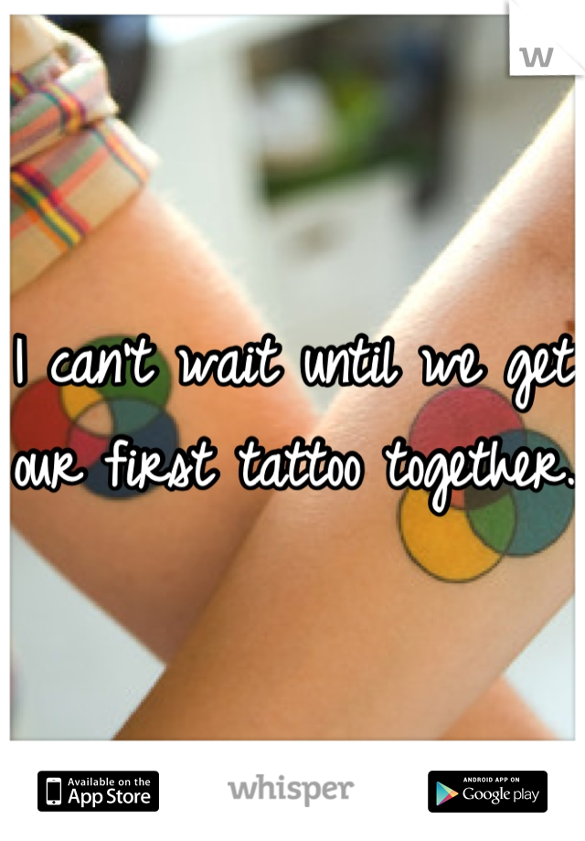 I can't wait until we get our first tattoo together.