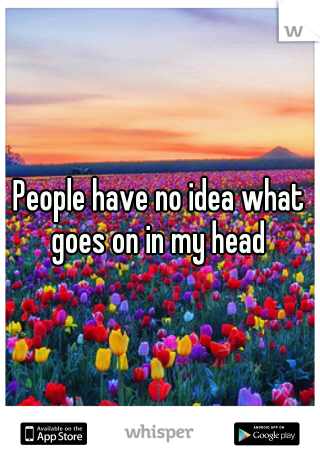 People have no idea what goes on in my head