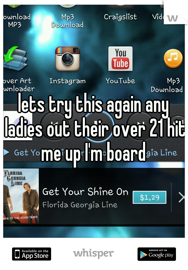 lets try this again any ladies out their over 21 hit me up I'm board