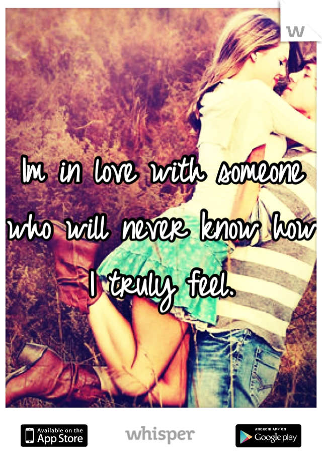 Im in love with someone who will never know how I truly feel.