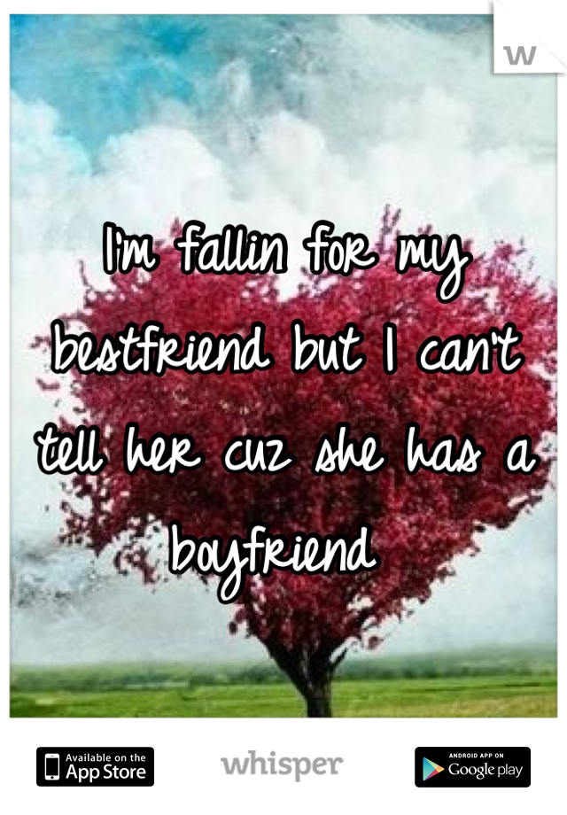 I'm fallin for my bestfriend but I can't tell her cuz she has a boyfriend
