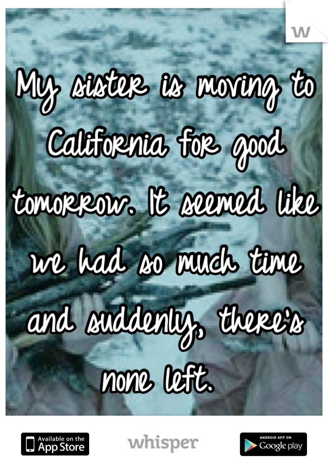 My sister is moving to California for good tomorrow. It seemed like we had so much time and suddenly, there's none left.