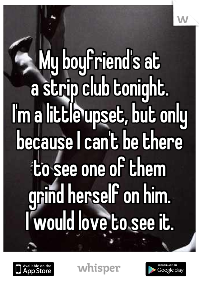 My boyfriend's at  a strip club tonight.  I'm a little upset, but only  because I can't be there  to see one of them  grind herself on him.  I would love to see it.