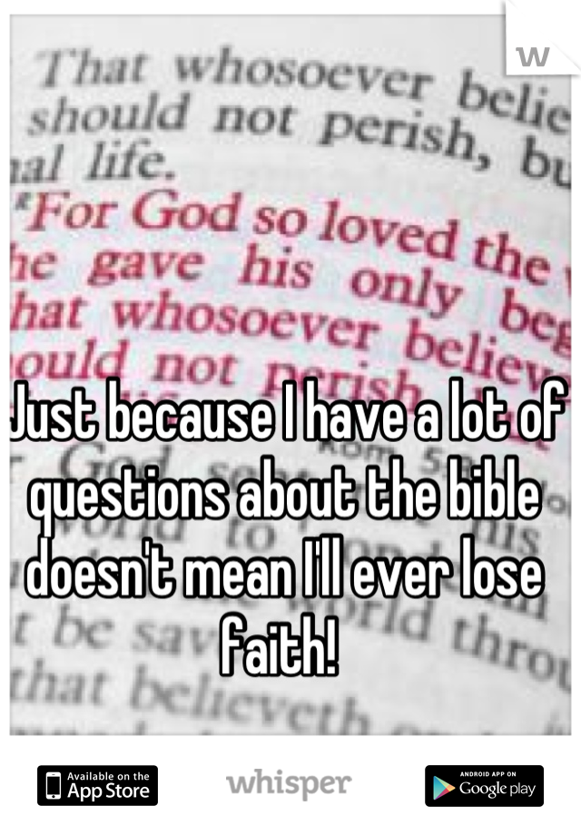 Just because I have a lot of questions about the bible doesn't mean I'll ever lose faith!
