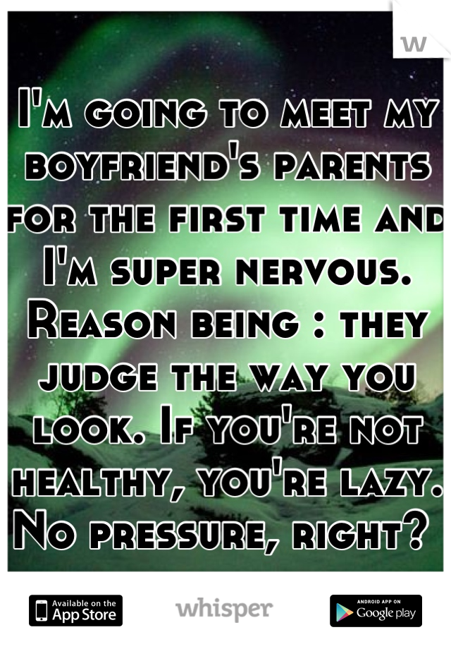 I'm going to meet my boyfriend's parents for the first time and I'm super nervous. Reason being : they judge the way you look. If you're not healthy, you're lazy. No pressure, right?