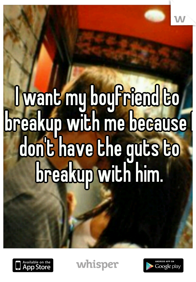 I want my boyfriend to breakup with me because I don't have the guts to breakup with him.